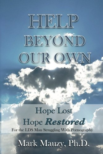 9781514822753: Help Beyond Our Own: Hope Lost, Hope Restored for the LDS Man Struggling with Pornography Addiction