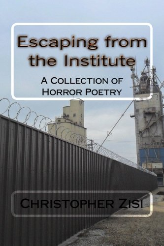 Escaping from the Institute: A Collection of Horror Poetry: Christopher J. Zisi