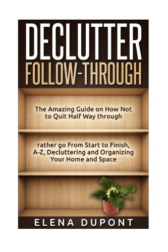 Declutter Follow-Through: The Amazing Guide on How Not to Quit Half Way Through Rather go From ...