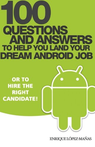 100 Questions and Answers to help you land your Dream Android Job: or to hire the right candidate!:...