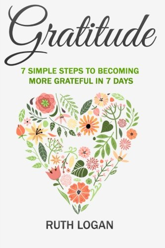 Gratitude: 7 Simple Steps To Becoming More Grateful In 7 Days: Logan, Ruth