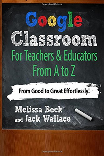 9781514838198: Google Classroom For Teachers & Educators From A to Z: From Good to Great Effortlessly!