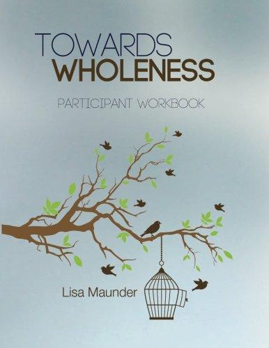 Towards Wholeness Workbook: Participant Workbook: Lisa Maunder