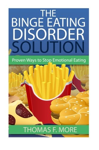 The Binge Eating Disorder Solution: Proven Ways To Stop Emotional Eating (Volume 1): Thomas F. More