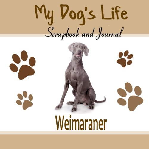 9781514853184: My Dog's Life Scrapbook and Journal Weimaraner: Photo Journal, Keepsake Book and Record Keeper for your dog