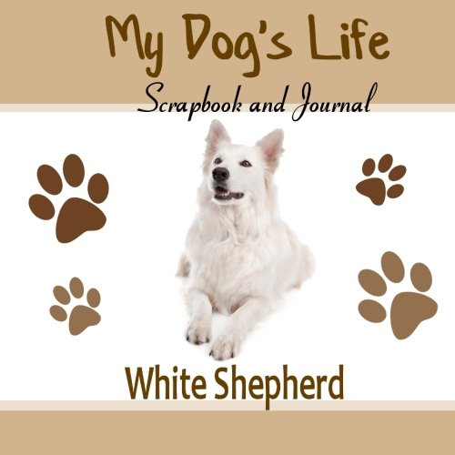 9781514853979: My Dog's Life Scrapbook and Journal White Shepherd: Photo Journal, Keepsake Book and Record Keeper for your dog