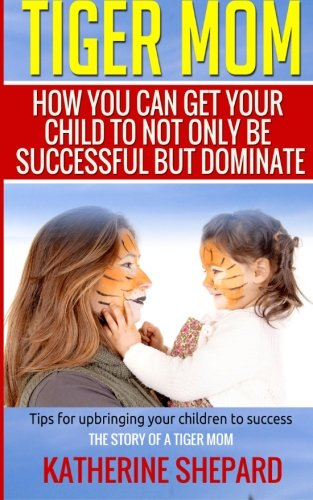 9781514862360: Tiger Mom: How You Can Get Your Child To Not Only Be Successful But Dominate