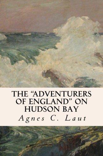 "The ""Adventurers of England"" on Hudson Bay: Agnes C Laut"