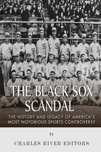 The Black Sox Scandal: The History and Legacy of America's Most Notorious Sports Controversy: ...