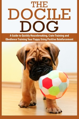 9781514869628: The Docile Dog: A Guide to Quickly Housebreaking, Crate Training and Obedience Training Your Puppy Using Positive Reinforcement