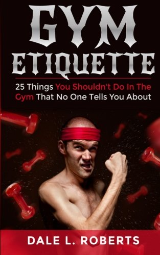 9781514871058: Gym Etiquette: 25 Things You Shouldn't Do In The Gym That No One Tells You About