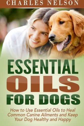 9781514872345: Essential Oils for Dogs: How to Use Essential Oils to Heal Common Canine Ailments and Keep Your Dog Healthy and Happy (Dog Care and Training) (Volume 3)
