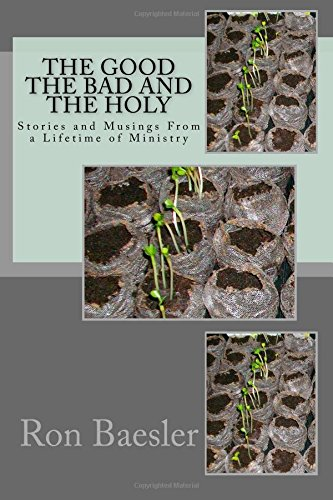 The Good, The Bad, and The Holy: Stories and Musings From a Lifetime of Ministry: Dr. Ron Baesler