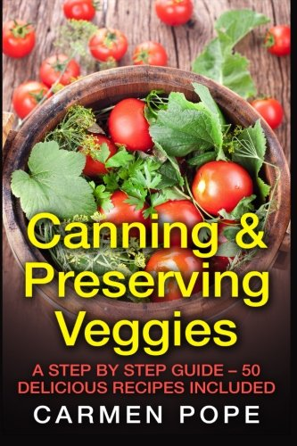 Canning & Preserving Veggies: A Step by Step Guide - 50 Delicious Recipes Included: Carmen Pope