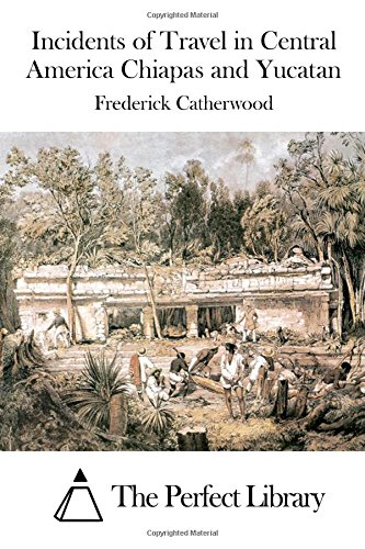 Incidents of Travel in Central America Chiapas and Yucatan: Frederick Catherwood
