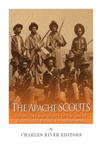 The Apache Scouts: The History and Legacy of the Native Scouts Used During the Indian Wars: Charles...