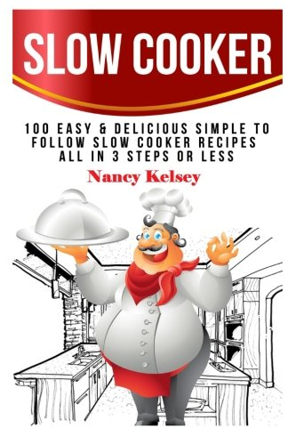 Slow Cooker: 100 Easy & Delicious Simple to Follow Slow Cooker Recipes - All In 3 Steps Or Less...