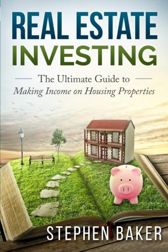 Real Estate Investing: The Ultimate Guide to Making Income on Housing Properties: Stephen Baker