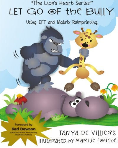 Let go of the Bully.: using EFT and Matrix Reimprinting (The Lion's Heart) (Volume 2): Tanya ...