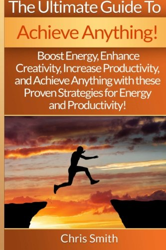 9781514891933: Achieve Anything - Chris Smith: Boost Energy, Enhance Creativity, Increase Productivity, And Achieve Anything With These Proven Strategies For Energy And Productivity!