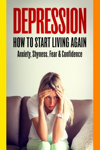 Depression: How To Start Living Again - Anxiety, Shyness, Fear & Confidence: John Williams