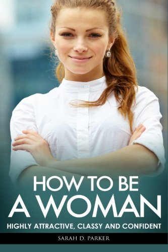 9781514897041: How To Be A Woman: Highly Attractive, Classy And Confident