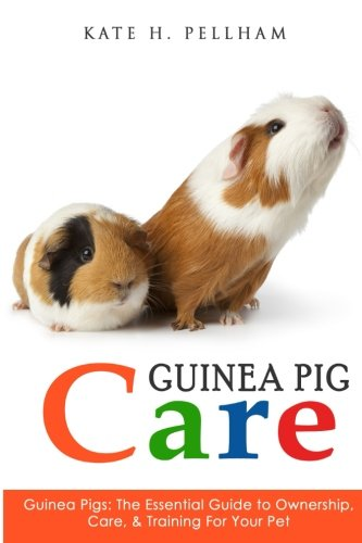 Guinea Pigs: The Essential Guide To Ownership, Care, & Training For Your Pet (Guinea Pig Care):...