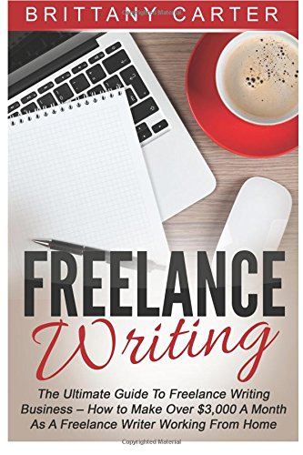 9781515008330: Freelance Writing: The Ultimate Guide To Freelance Writing Business - How to Make Over $3,000 A Month as A Freelance Writer Working From Home