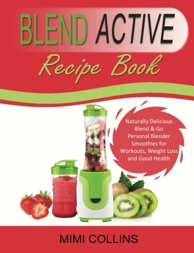 9781515008996: Blend Active Recipe Book: Naturally Delicious Blend & Go Personal Blender Smoothies for Workouts, Weight Loss and Good Health: Volume 1 (Blend Active ... Blend Active Bottle, Blend Active Blender)