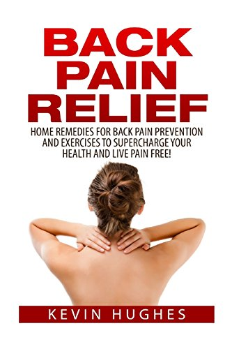 9781515009597: Back Pain Relief: Home Remedies For Back Pain Prevention And Exercises To Supercharge Your Health And Live Pain Free!