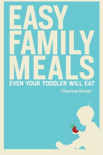 Easy Family Meals Even Your Toddler Will Eat: Resser, Charisse