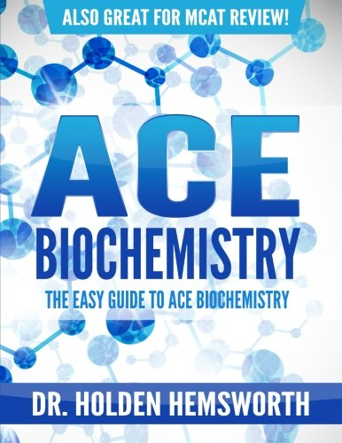 Ace Biochemistry!: The EASY Guide to Ace Biochemistry: Dr. Holden Hemsworth
