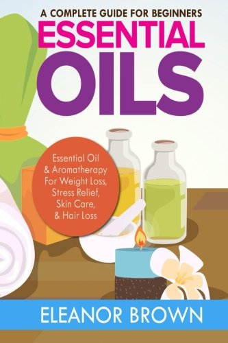 9781515015451: Essential Oils: A Complete Guide For Beginners: Essential Oil & Aromatherapy For Weight Loss, Stress Relief, Skin Care & Hair Loss