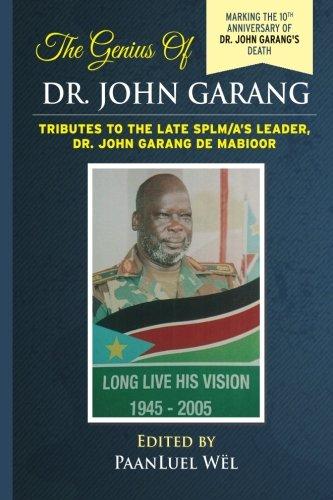 The Genius of Dr. John Garang: Tributes to the Late SPLM/A?s Leader Dr. John Garang de Mabioor (...