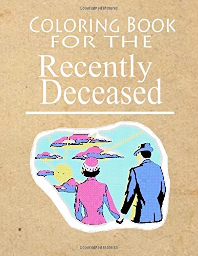 Coloring Book For The Recently Deceased: The Coloring Book People Are Dying To Get Their Hands On!:...