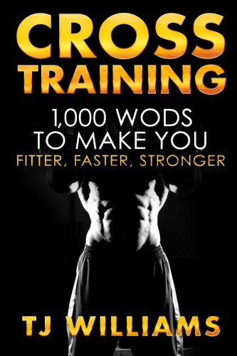 Cross Training: The Complete Cross Training Guide 1,000 WOD?s for Beginners to Beasts: TJ Williams