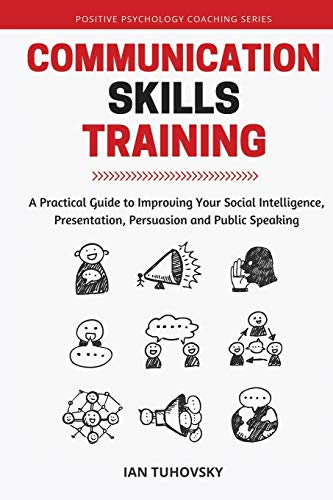 Communication Skills: A Practical Guide to Improving Your Social Intelligence, Presentation, ...
