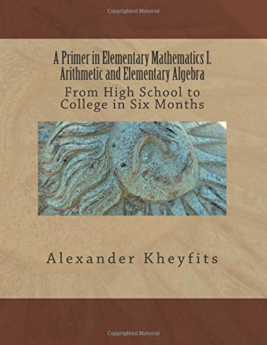 9781515033905: A Primer in Elementary Mathematics I. Arithmetic and Elementary Algebra: From High School to College in Six Months (Volume 1)