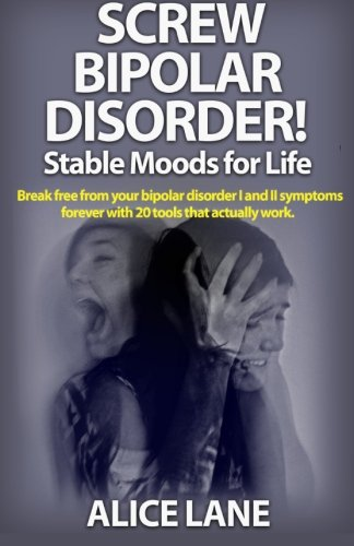 9781515034223: SCREW BIPOLAR DISORDER! Stable Moods for Life: Break free from your bipolar disorder I and II symptoms forever with 20 tools that actually work (Bipolar Doisorder)