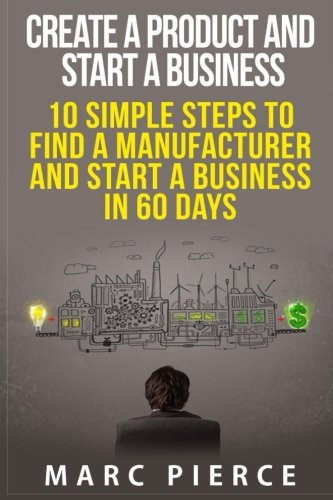 9781515036852: Create a Product and Start a Business: 10 Simple Steps to Find a Manufacturer and Start a Business in 60 Days