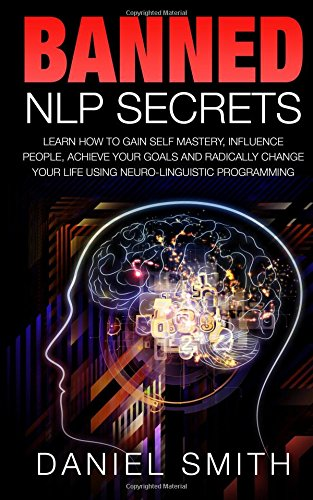9781515042495: Banned NLP Secrets: Learn How To Gain Self Mastery, Influence People, Achieve Your Goals And Radically Change Your Life Using Neuro-Linguistic Programming