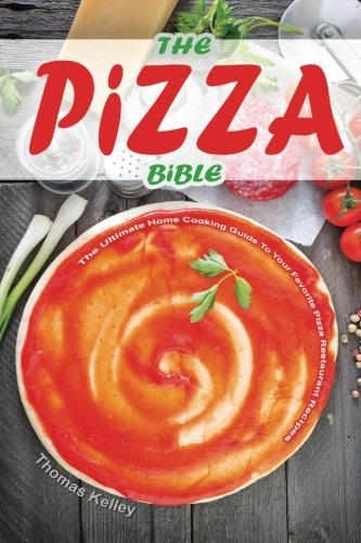 The Pizza Bible: The Ultimate Home Cooking Guide to Your Favorite Pizza Restaurant Recipes: Thomas ...