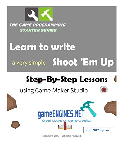 9781515043218: The Game Programming Starter Series: Learn to write a very simple shoot'em up using Game Maker Studio: Step-By-Step Lessons 2015 Edition