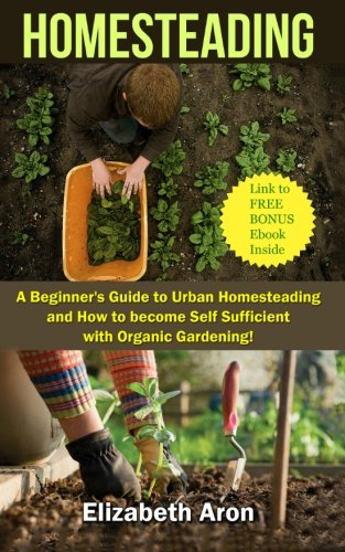 9781515049043: Homesteading: A Beginner's Guide to Urban Homesteading and How to Become Self-Sufficient with Organic Gardening