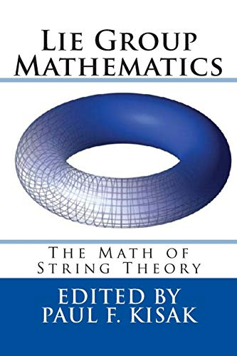 Lie Group Mathematics: The Math of String Theory: Edited by Paul F. Kisak