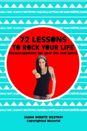 72 Lessons to Rock Your Life: Encouragement for your life and spirit.: Sasha Woertz Westray