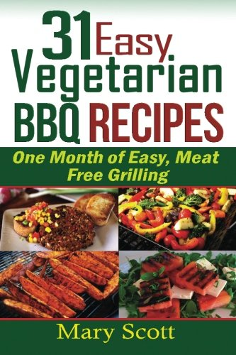 31 Easy Vegetarian BBQ Recipes: One Month: Scott, Mary R