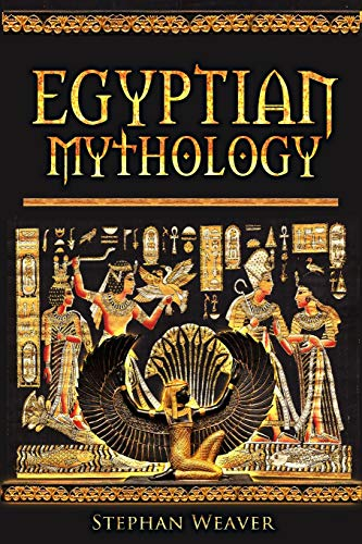 Egyptian Mythology: Gods, Pharaohs and Book of the Dead of Egyptian Mythology: Stephan Weaver