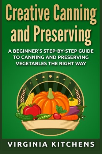9781515076070: Creative Canning and Preserving: A Beginner's Step-by-Step Guide to Canning and Preserving Vegetables the Right Way