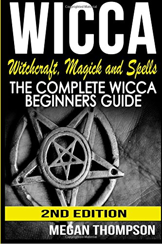 Wicca: Witchcraft, Magick And Spells: The Complete Wicca Beginners Guide: Thompson, Megan